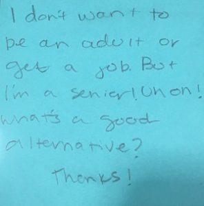I don't want to be an adult or get a job. But I'm a senior! Uh-oh! What's a good alternative? Thanks!