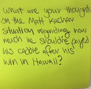 What are your thoughts on the Matt Kuchan situation regarding how much he should've payed his caddie after his win in Hawaii?