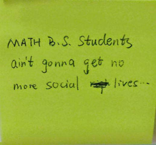 Math B.S students ain't gonna get no more social lives...