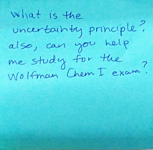 What is the uncertainty principle? also, can you help me study for the Wolfman Chem I exam?
