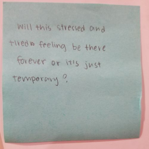 Will this stressed out and tired feeling be there forever or it's just temporary?