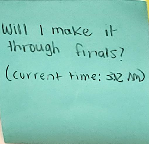 Will I make it through finals? (Current time: 3:12 am)