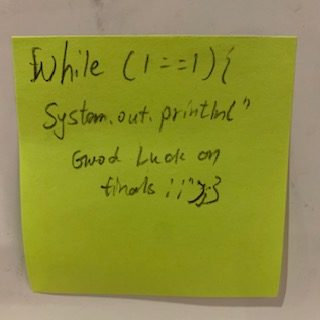 """While (1==1) {system.out.println(""""Good Luck on finals!!"""");}"""