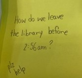 How do we leave the library before 2:56am? plz help