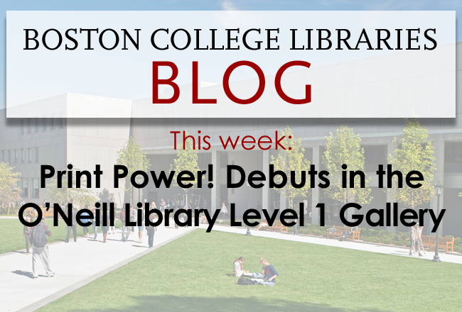 Print Power! Debuts in the O'Neill Library Level 1 Gallery