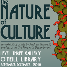 Exhibit poster reads: The Nature of Culture, an exhibit of prints by Andrew Tavarelli, professor in the Fine Arts Department. Level Three Gallery, O'Neill Library, September - December, 2015.