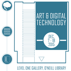 Poster reads: Art & Digital Technology, Level One, O'Neill Library, December 7 - 18, 2015
