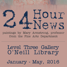Exhibit poster reads:  24 Hour News, paintings by Mary Armstrong, professor from the Fine Arts Department, January - May, 2016, Level Three Gallery, O'Neill Library
