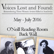 Voices Lost and Found: Remebering Three Women Artists Killed in Auschwitz, May - July 2016, located in the O'Neill Reading Room